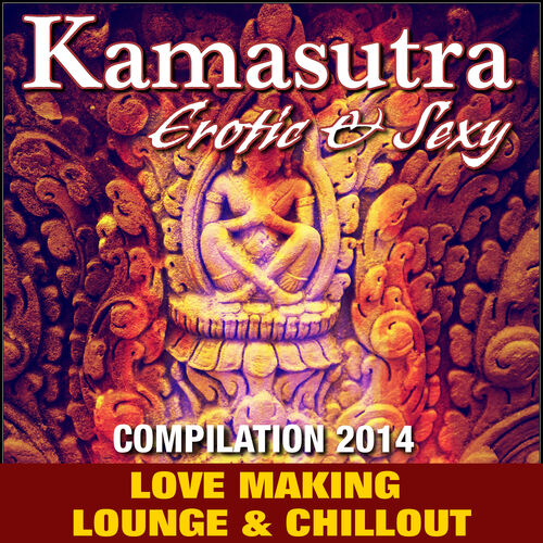 Kamasutra Erotic & Sexy Compilation 2014 (Love Making Lounge & Chil