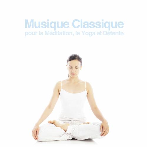 Musique Classique pour la Méditation, le Yoga et Détente Various Artists Ecoute gratuite sur